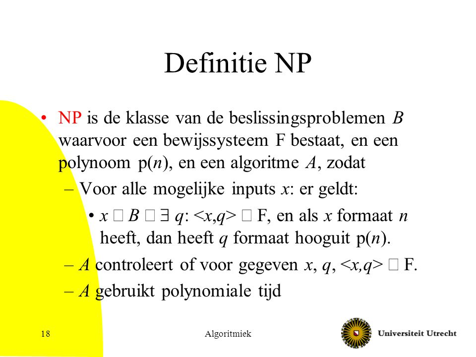 Definitie NP NP is de klasse van de beslissingsproblemen B waarvoor een bewijssysteem F bestaat, en een polynoom p(n), en een algoritme A, zodat.