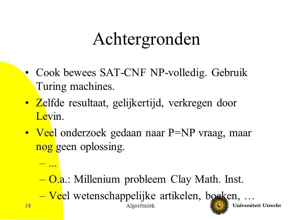Achtergronden Cook bewees SAT-CNF NP-volledig. Gebruik Turing machines. Zelfde resultaat, gelijkertijd, verkregen door Levin.