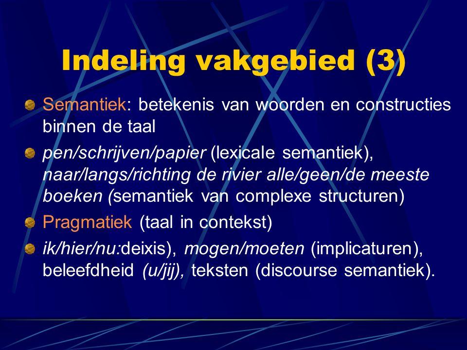 Indeling vakgebied (3) Semantiek: betekenis van woorden en constructies binnen de taal.