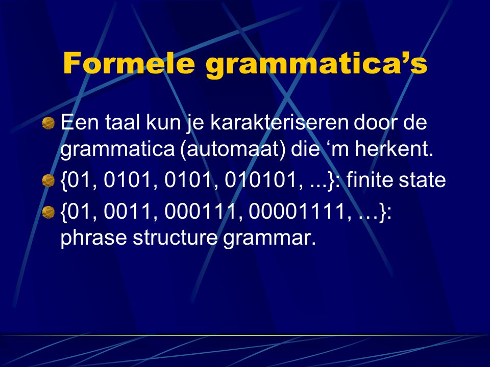 Formele grammatica's Een taal kun je karakteriseren door de grammatica (automaat) die 'm herkent. {01, 0101, 0101, 010101, ...}: finite state.