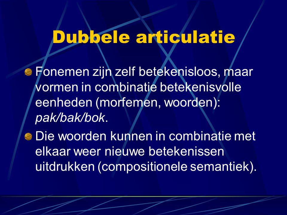Dubbele articulatie Fonemen zijn zelf betekenisloos, maar vormen in combinatie betekenisvolle eenheden (morfemen, woorden): pak/bak/bok.