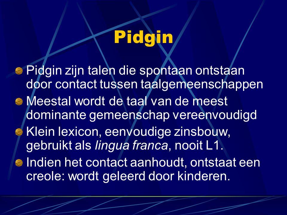 Pidgin Pidgin zijn talen die spontaan ontstaan door contact tussen taalgemeenschappen.