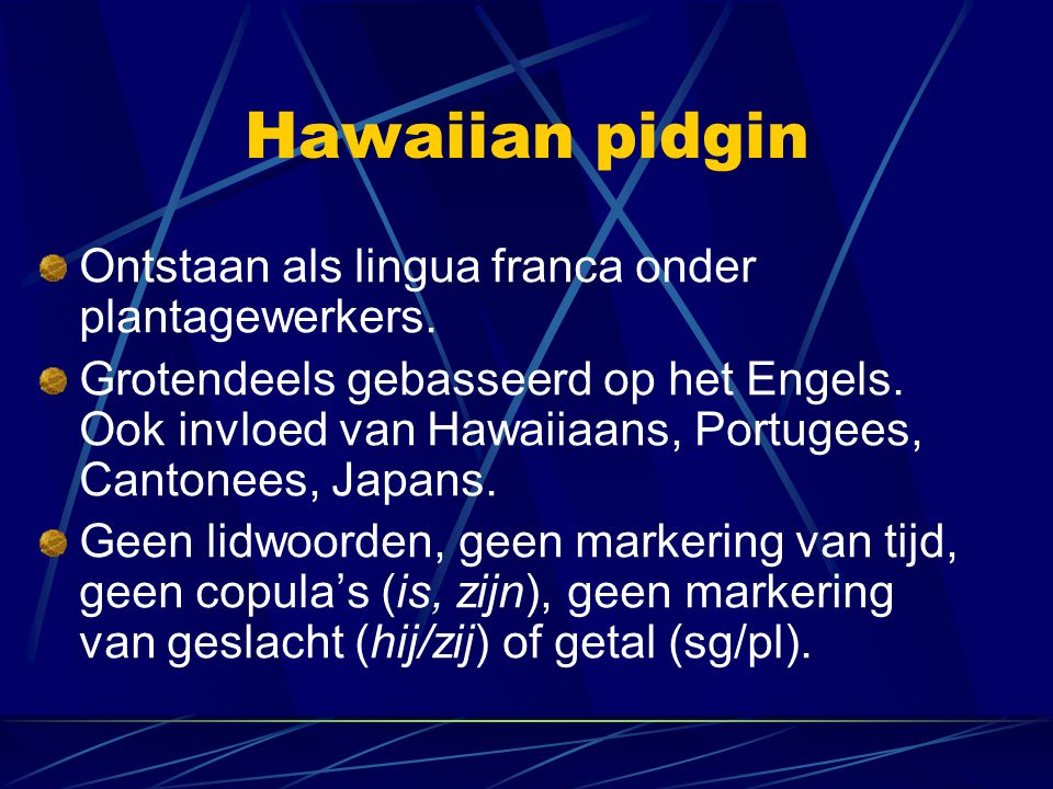 Hawaiian pidgin Ontstaan als lingua franca onder plantagewerkers.
