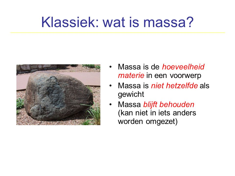 Klassiek: wat is massa Massa is de hoeveelheid materie in een voorwerp. Massa is niet hetzelfde als gewicht.