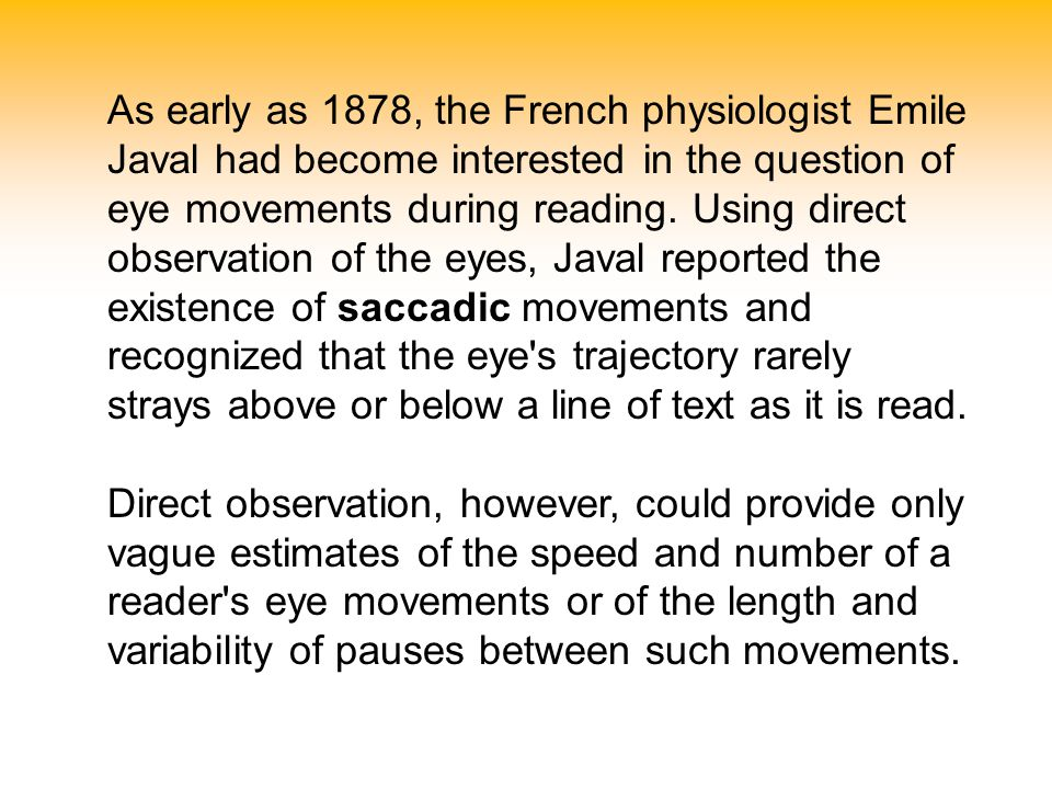 As early as 1878, the French physiologist Emile Javal had become interested in the question of eye movements during reading. Using direct observation of the eyes, Javal reported the existence of saccadic movements and recognized that the eye s trajectory rarely strays above or below a line of text as it is read.