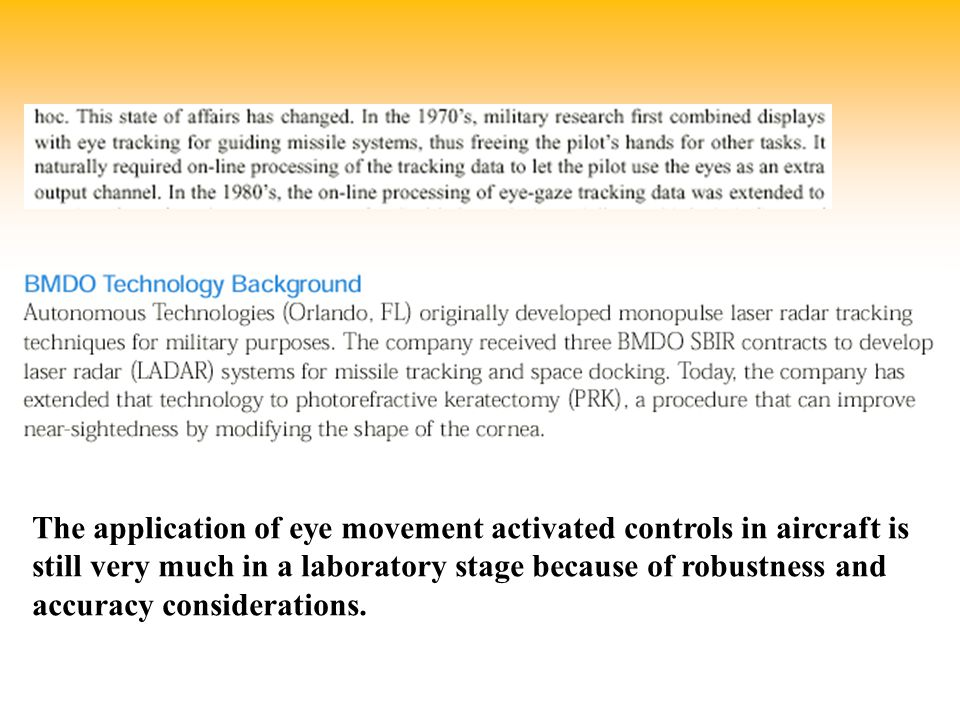 The application of eye movement activated controls in aircraft is still very much in a laboratory stage because of robustness and accuracy considerations.