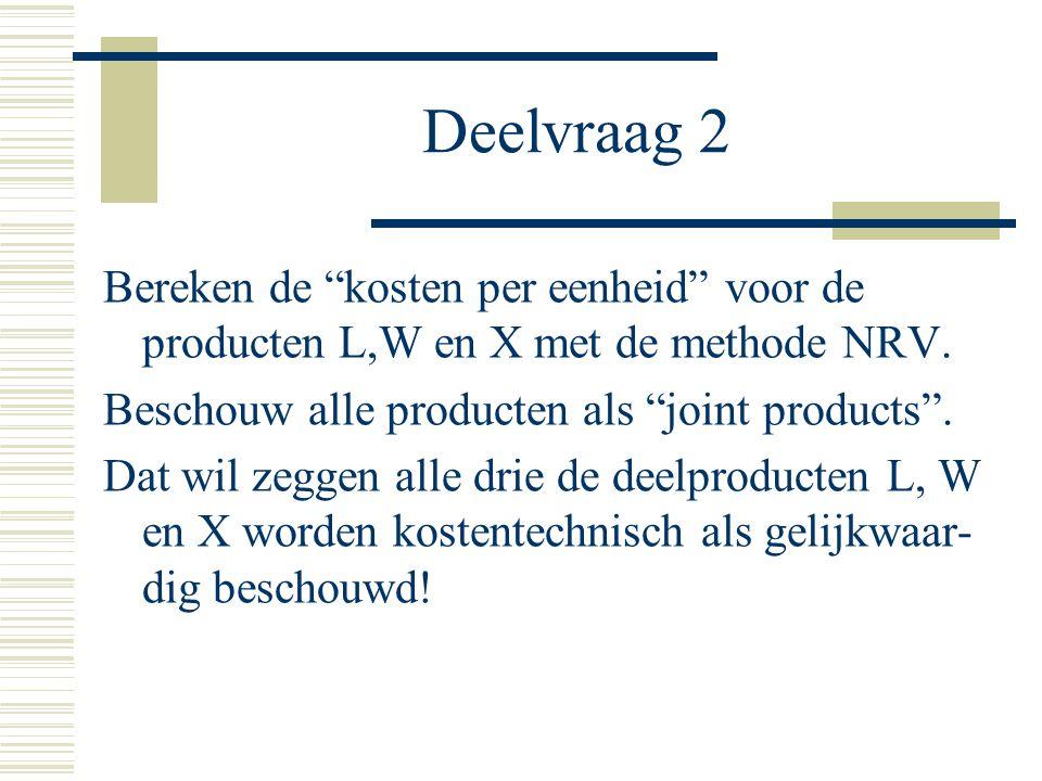 Deelvraag 2 Bereken de kosten per eenheid voor de producten L,W en X met de methode NRV. Beschouw alle producten als joint products .