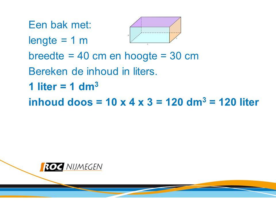 Een bak met: lengte = 1 m. breedte = 40 cm en hoogte = 30 cm. Bereken de inhoud in liters. 1 liter = 1 dm3.