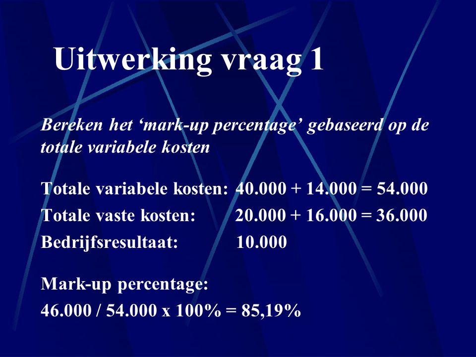 Uitwerking vraag 1 Bereken het 'mark-up percentage' gebaseerd op de totale variabele kosten. Totale variabele kosten: 40.000 + 14.000 = 54.000.