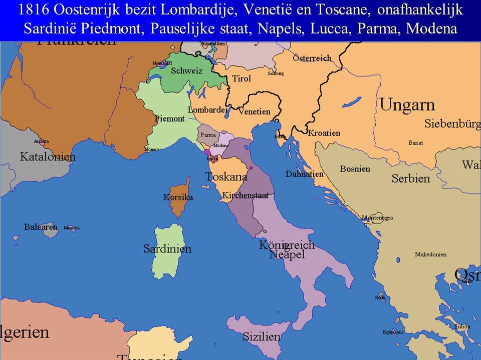 1816 Oostenrijk bezit Lombardije, Venetië en Toscane, onafhankelijk Sardinië Piedmont, Pauselijke staat, Napels, Lucca, Parma, Modena