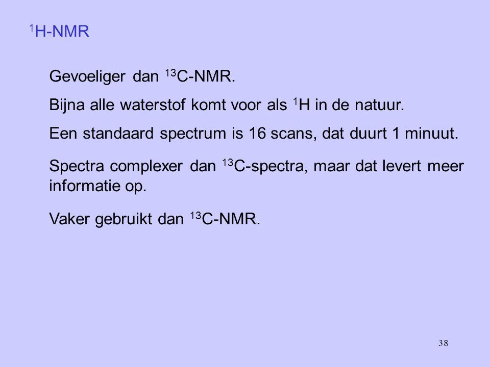 1H-NMR Gevoeliger dan 13C-NMR. Bijna alle waterstof komt voor als 1H in de natuur. Een standaard spectrum is 16 scans, dat duurt 1 minuut.