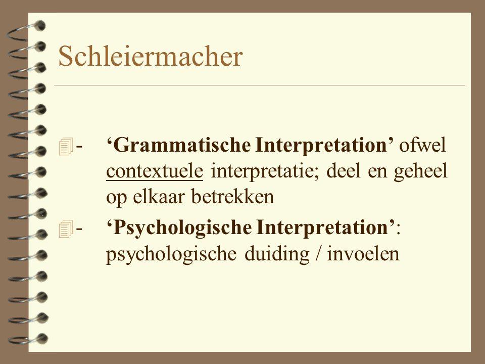 Schleiermacher - 'Grammatische Interpretation' ofwel contextuele interpretatie; deel en geheel op elkaar betrekken.
