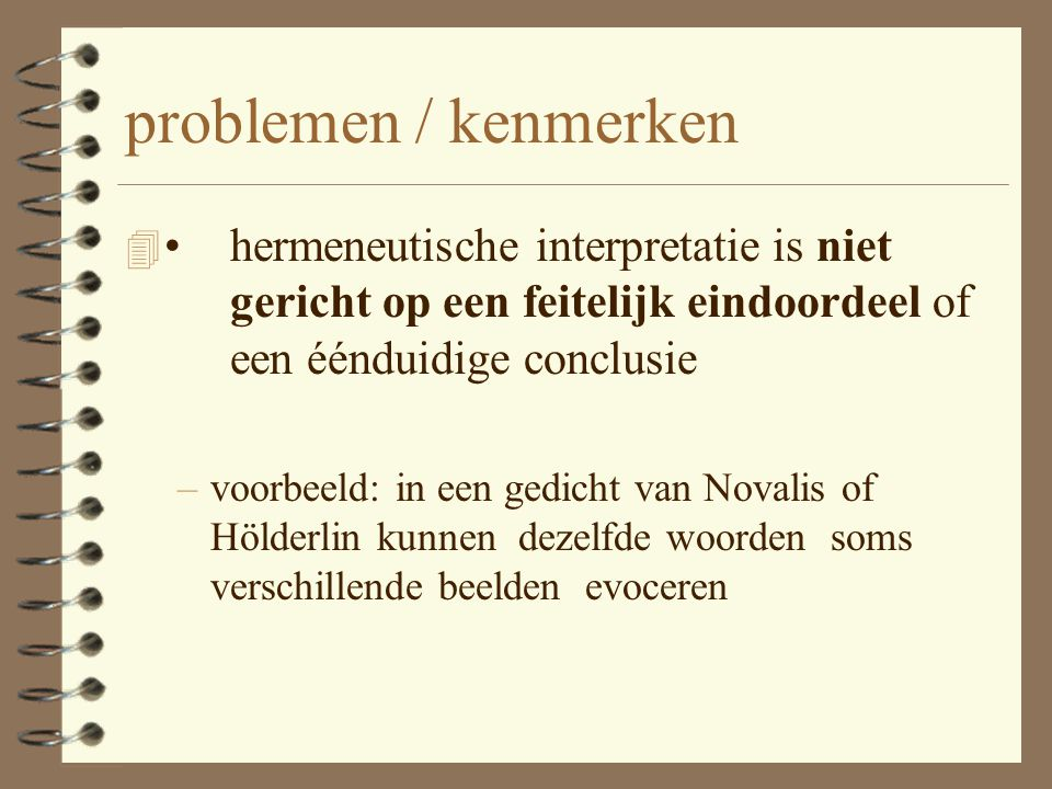 problemen / kenmerken • hermeneutische interpretatie is niet gericht op een feitelijk eindoordeel of een éénduidige conclusie.