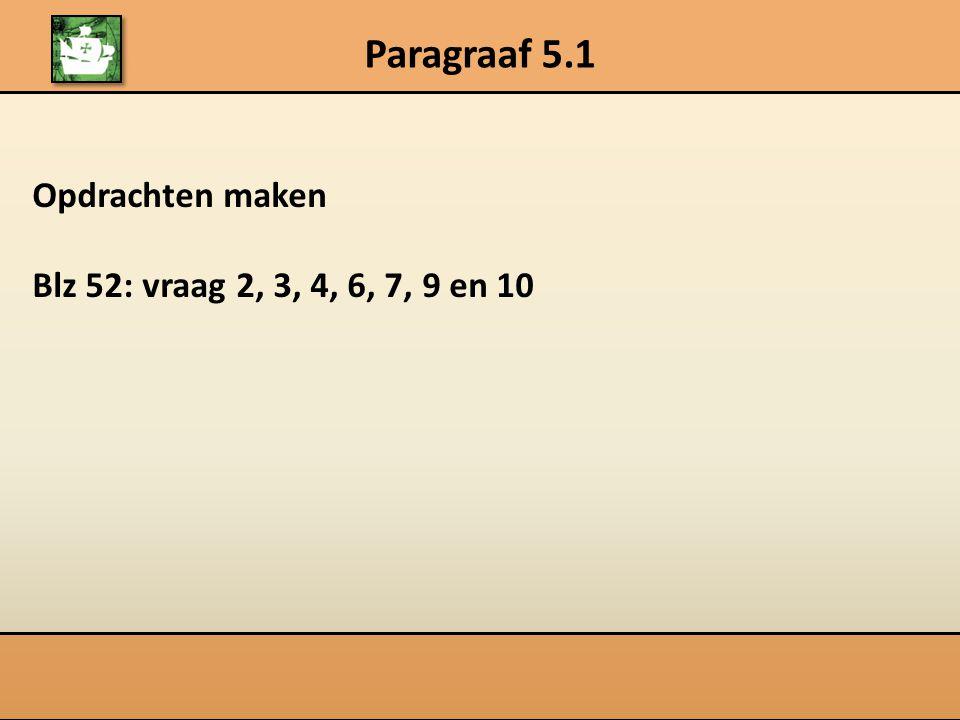 Paragraaf 5.1 Opdrachten maken Blz 52: vraag 2, 3, 4, 6, 7, 9 en 10