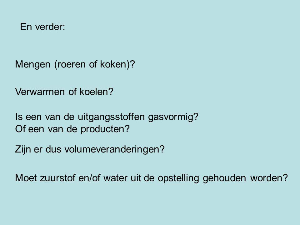 En verder: Mengen (roeren of koken) Verwarmen of koelen Is een van de uitgangsstoffen gasvormig