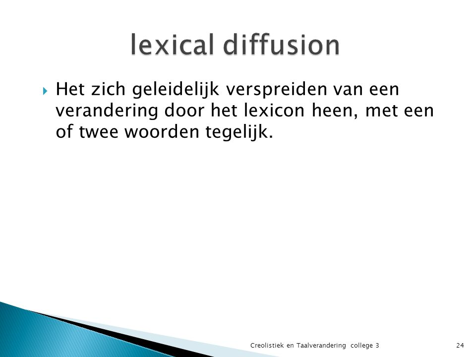 lexical diffusion Het zich geleidelijk verspreiden van een verandering door het lexicon heen, met een of twee woorden tegelijk.