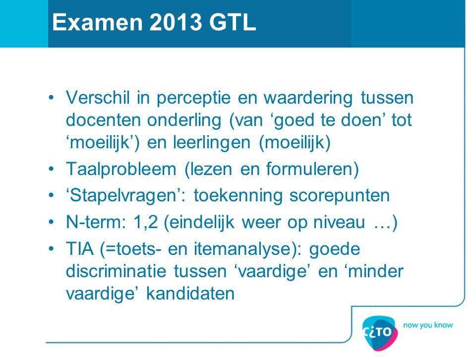 Examen 2013 GTL Verschil in perceptie en waardering tussen docenten onderling (van 'goed te doen' tot 'moeilijk') en leerlingen (moeilijk)