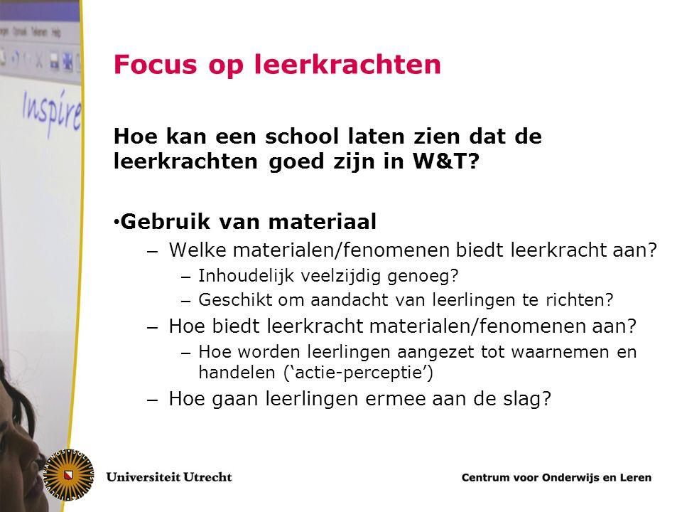 Focus op leerkrachten Hoe kan een school laten zien dat de leerkrachten goed zijn in W&T Gebruik van materiaal.