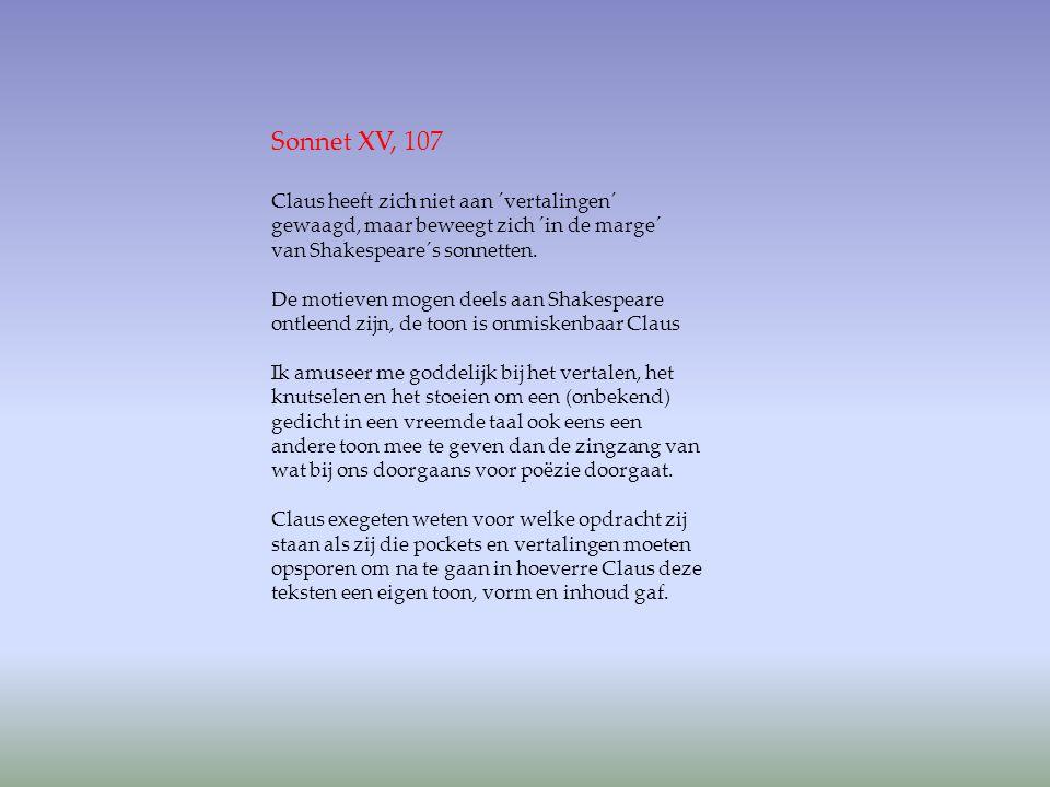 Sonnet XV, 107 Claus heeft zich niet aan ´vertalingen´ gewaagd, maar beweegt zich ´in de marge´ van Shakespeare´s sonnetten.