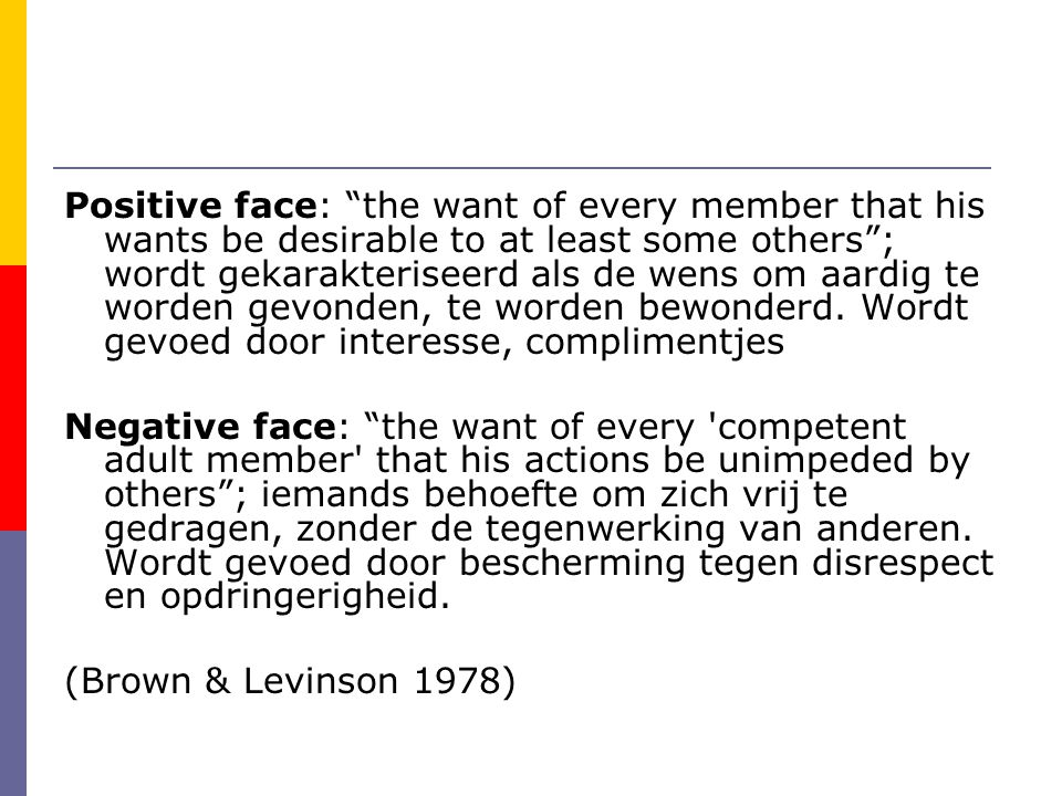 Positive face: the want of every member that his wants be desirable to at least some others ; wordt gekarakteriseerd als de wens om aardig te worden gevonden, te worden bewonderd. Wordt gevoed door interesse, complimentjes