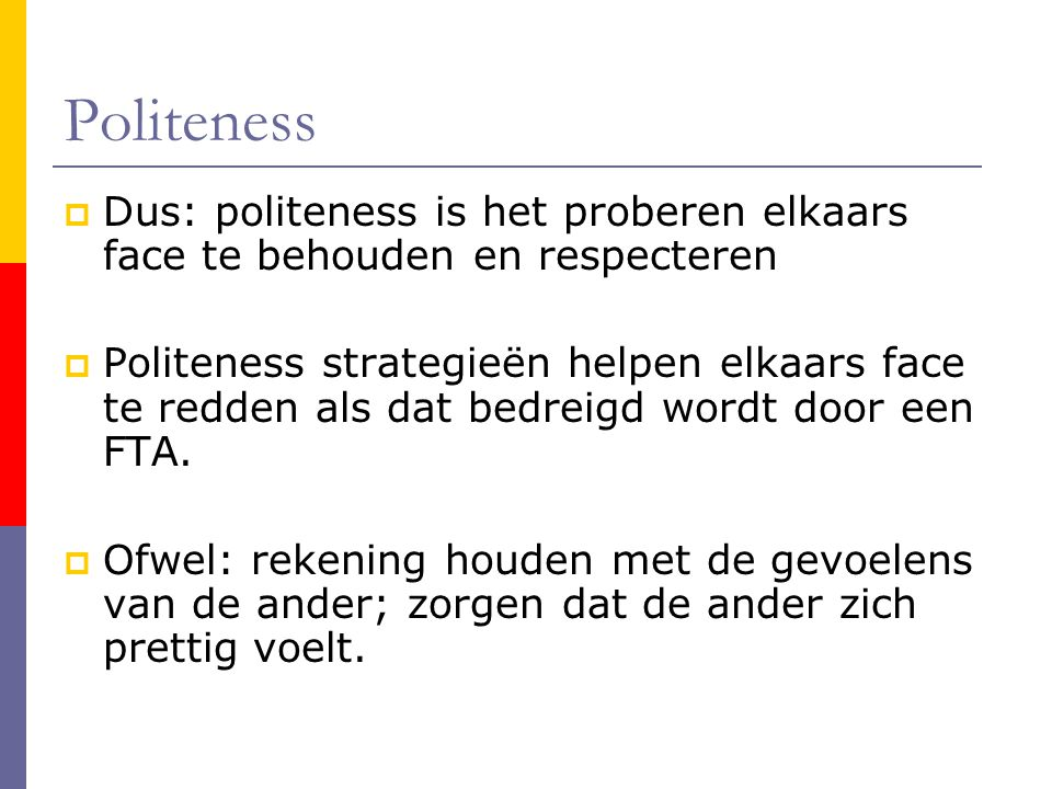 Politeness Dus: politeness is het proberen elkaars face te behouden en respecteren.
