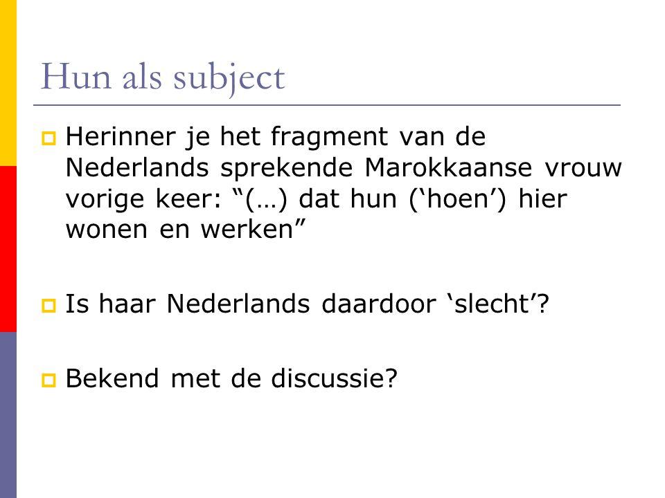 Hun als subject Herinner je het fragment van de Nederlands sprekende Marokkaanse vrouw vorige keer: (…) dat hun ('hoen') hier wonen en werken
