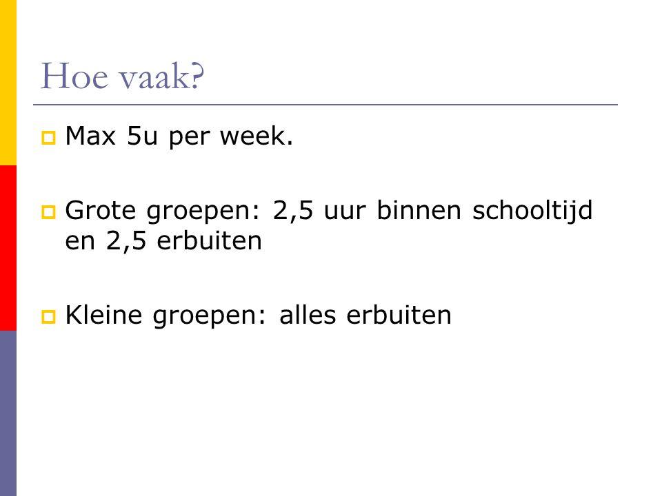Hoe vaak. Max 5u per week. Grote groepen: 2,5 uur binnen schooltijd en 2,5 erbuiten.