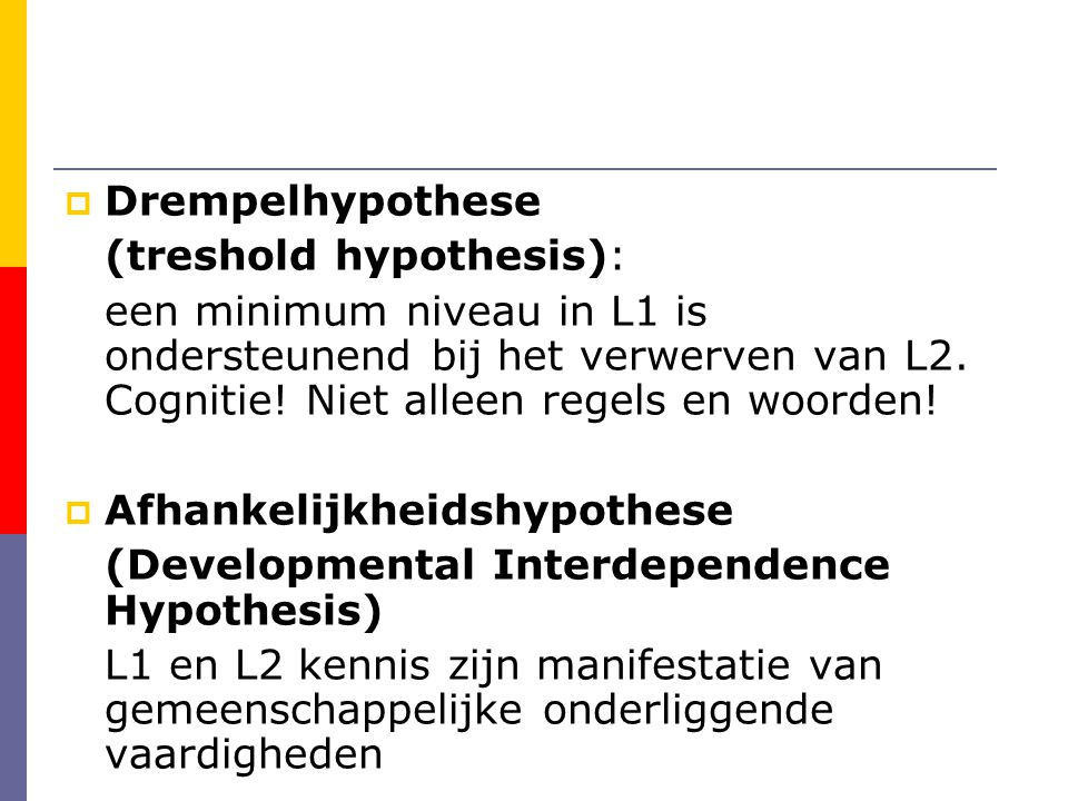 Drempelhypothese (treshold hypothesis): een minimum niveau in L1 is ondersteunend bij het verwerven van L2. Cognitie! Niet alleen regels en woorden!