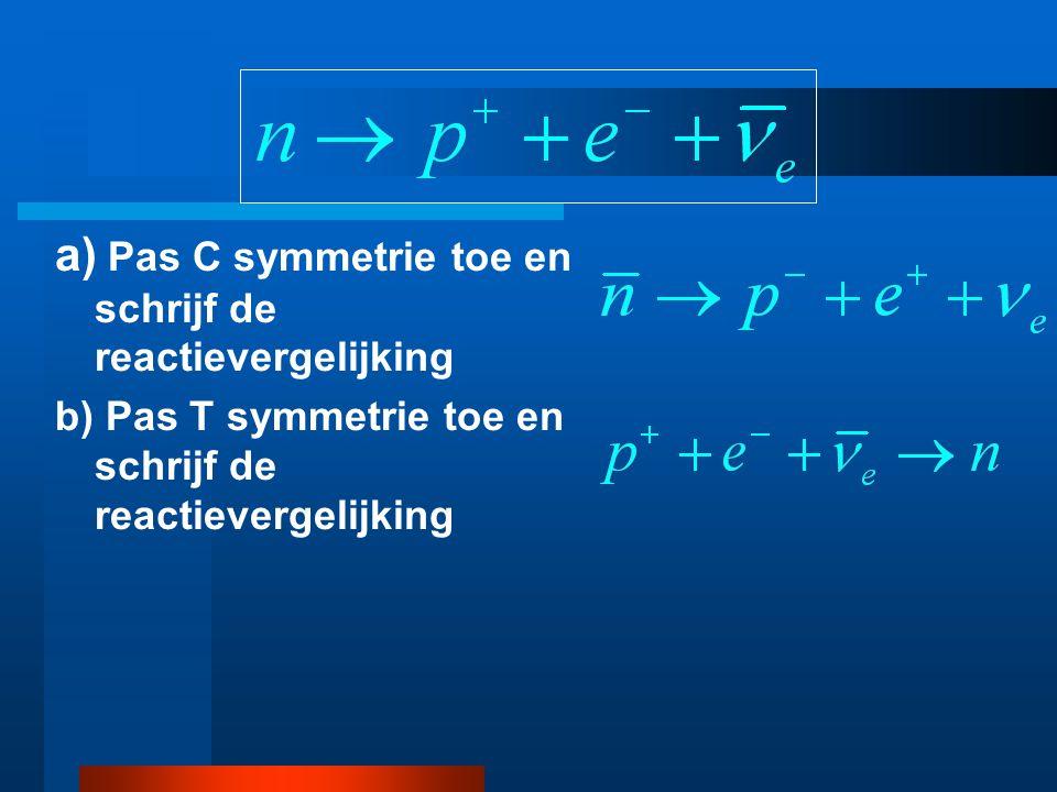 a) Pas C symmetrie toe en schrijf de reactievergelijking