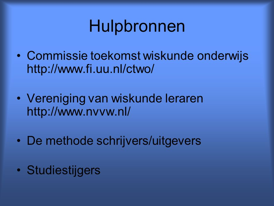 Hulpbronnen Commissie toekomst wiskunde onderwijs http://www.fi.uu.nl/ctwo/ Vereniging van wiskunde leraren http://www.nvvw.nl/