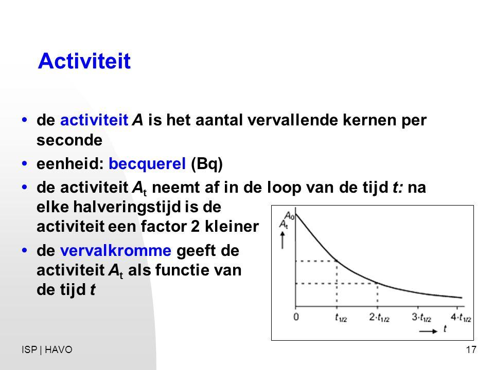 Activiteit • de activiteit A is het aantal vervallende kernen per seconde. • eenheid: becquerel (Bq)