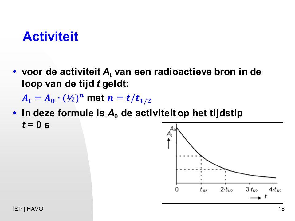 Activiteit • voor de activiteit At van een radioactieve bron in de loop van de tijd t geldt: 𝑨 𝐭 = 𝑨 𝟎 ∙ (½) 𝒏 met 𝒏=𝒕/ 𝒕 𝟏/𝟐.