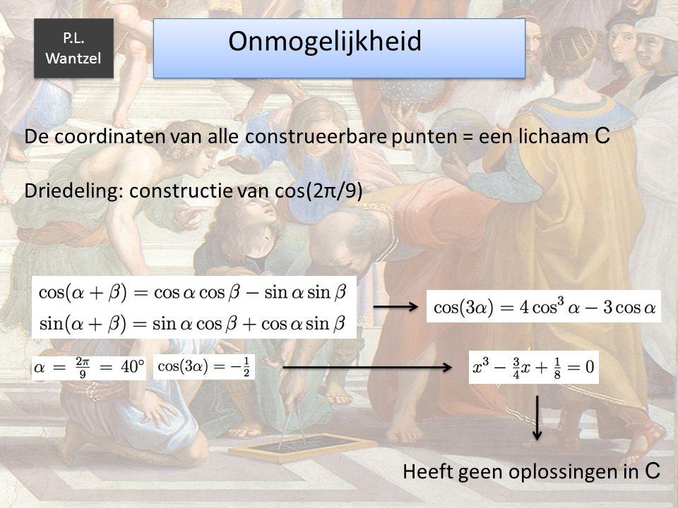 P.L. Wantzel Onmogelijkheid. De coordinaten van alle construeerbare punten = een lichaam C. Driedeling: constructie van cos(2π/9)