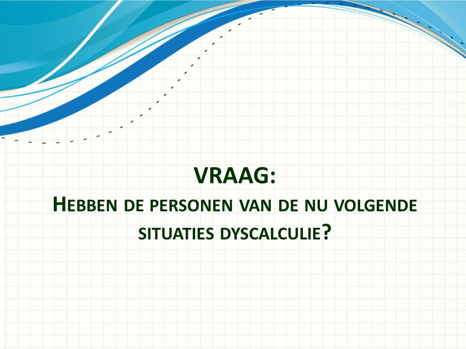 VRAAG: Hebben de personen van de nu volgende situaties dyscalculie