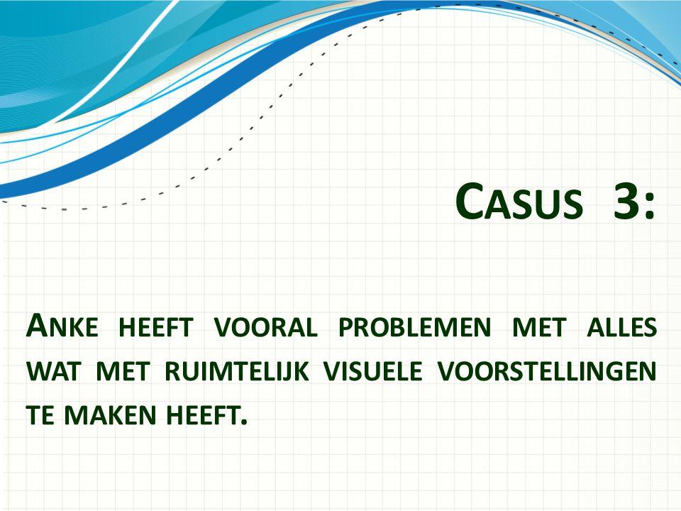 Casus 3: Anke heeft vooral problemen met alles wat met ruimtelijk visuele voorstellingen te maken heeft.