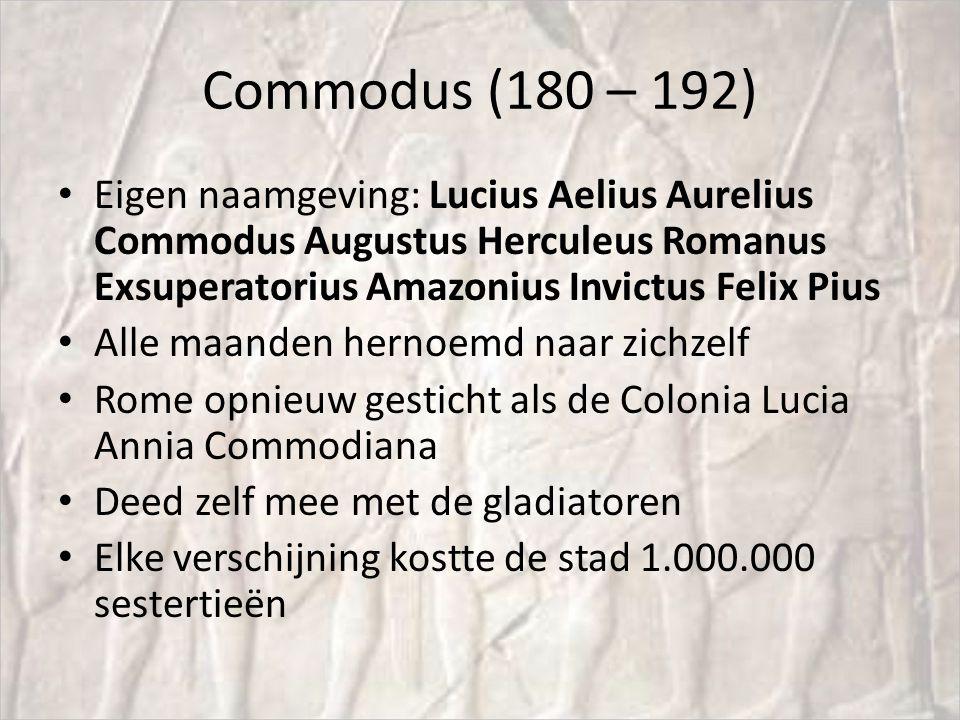 Commodus (180 – 192) Eigen naamgeving: Lucius Aelius Aurelius Commodus Augustus Herculeus Romanus Exsuperatorius Amazonius Invictus Felix Pius.