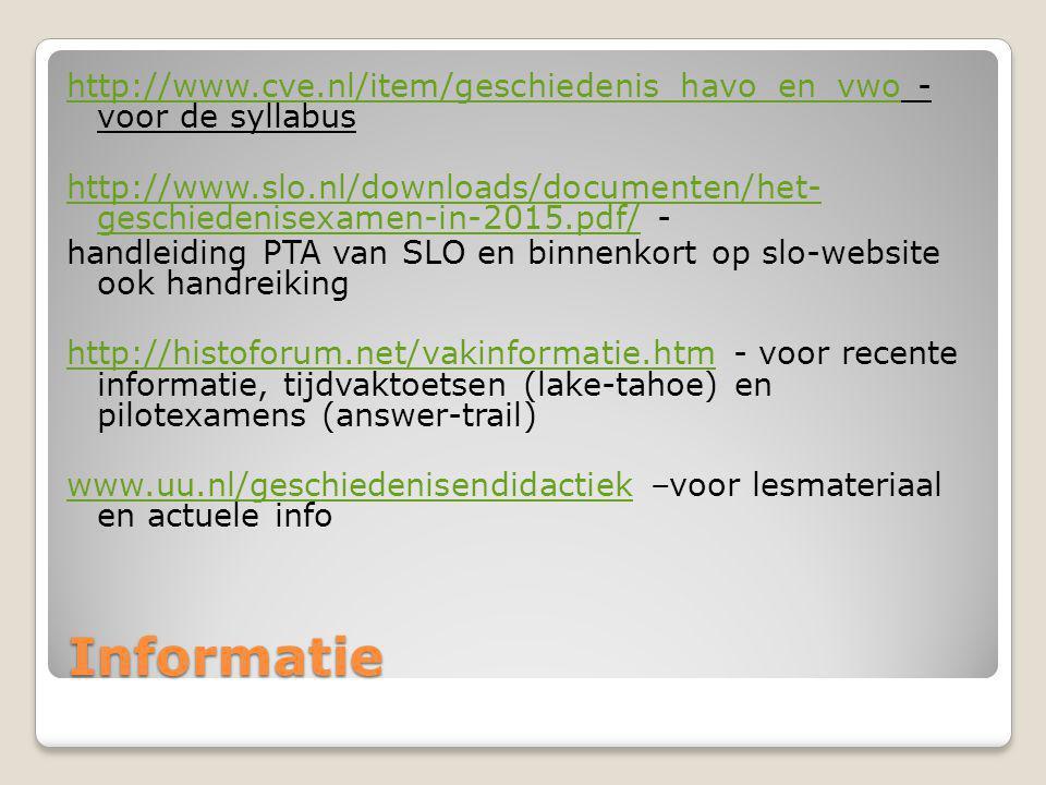 http://www.cve.nl/item/geschiedenis_havo_en_vwo - voor de syllabus http://www.slo.nl/downloads/documenten/het- geschiedenisexamen-in-2015.pdf/ - handleiding PTA van SLO en binnenkort op slo-website ook handreiking http://histoforum.net/vakinformatie.htm - voor recente informatie, tijdvaktoetsen (lake-tahoe) en pilotexamens (answer-trail) www.uu.nl/geschiedenisendidactiek –voor lesmateriaal en actuele info
