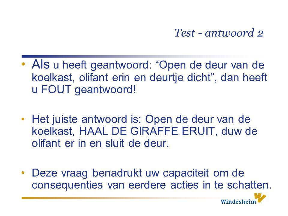 Test - antwoord 2 Als u heeft geantwoord: Open de deur van de koelkast, olifant erin en deurtje dicht , dan heeft u FOUT geantwoord!