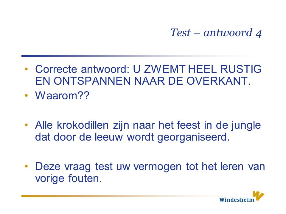 Test – antwoord 4 Correcte antwoord: U ZWEMT HEEL RUSTIG EN ONTSPANNEN NAAR DE OVERKANT. Waarom