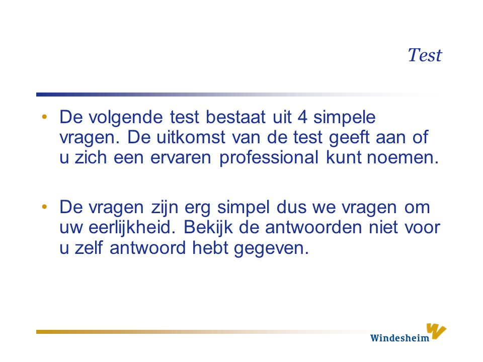 Test De volgende test bestaat uit 4 simpele vragen. De uitkomst van de test geeft aan of u zich een ervaren professional kunt noemen.