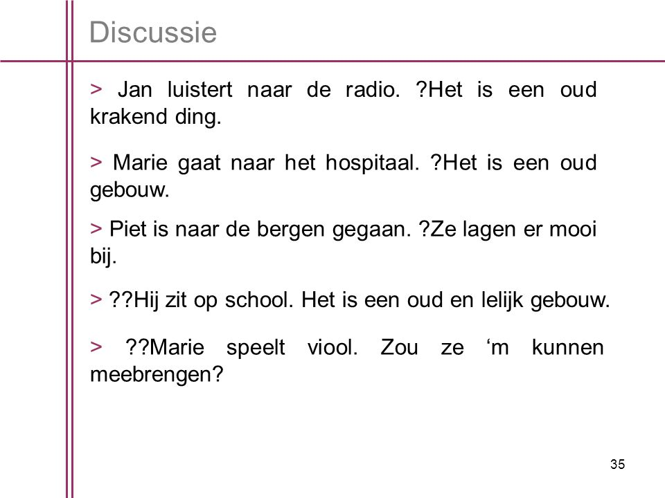 Discussie > Jan luistert naar de radio. Het is een oud krakend ding. > Marie gaat naar het hospitaal. Het is een oud gebouw.