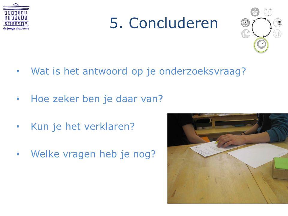 5. Concluderen Wat is het antwoord op je onderzoeksvraag