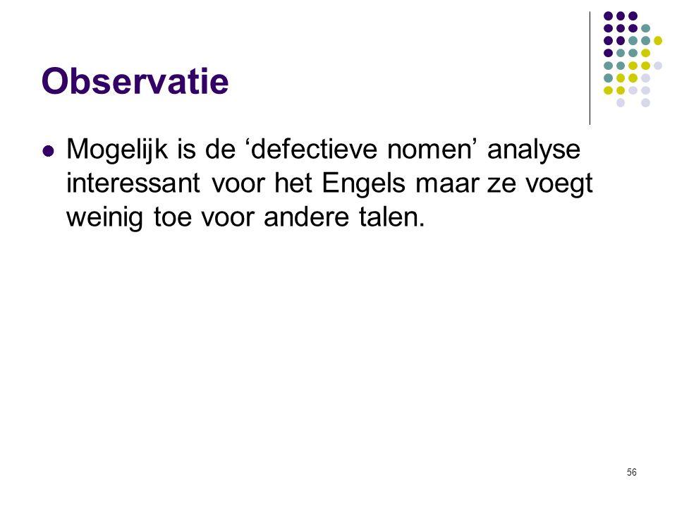 Observatie Mogelijk is de 'defectieve nomen' analyse interessant voor het Engels maar ze voegt weinig toe voor andere talen.