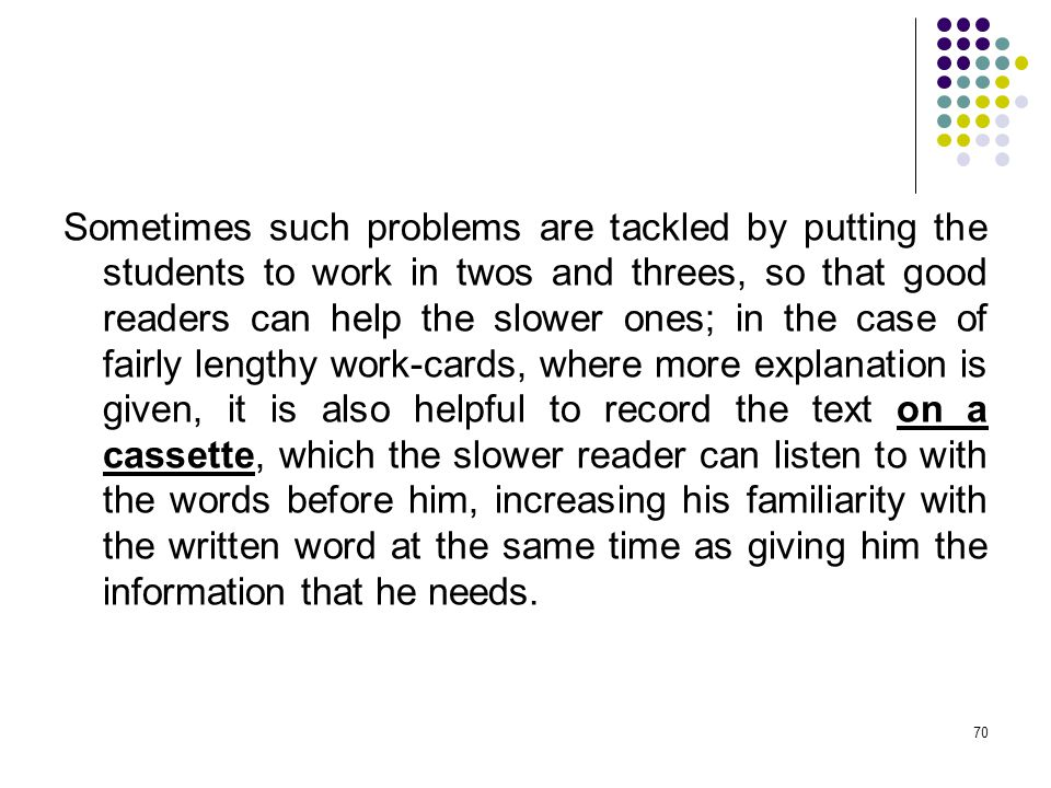 Sometimes such problems are tackled by putting the students to work in twos and threes, so that good readers can help the slower ones; in the case of fairly lengthy work-cards, where more explanation is given, it is also helpful to record the text on a cassette, which the slower reader can listen to with the words before him, increasing his familiarity with the written word at the same time as giving him the information that he needs.