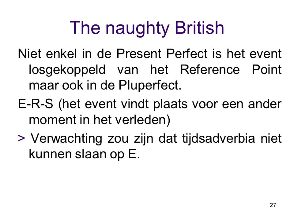 The naughty British Niet enkel in de Present Perfect is het event losgekoppeld van het Reference Point maar ook in de Pluperfect.