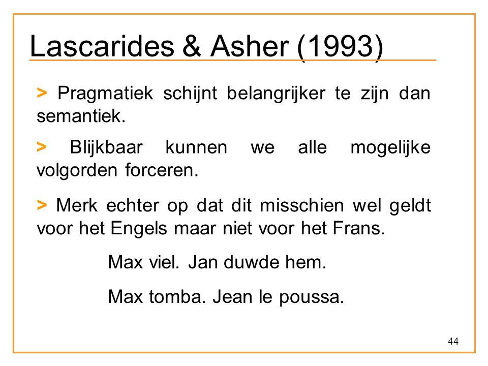 Lascarides & Asher (1993) > Pragmatiek schijnt belangrijker te zijn dan semantiek. > Blijkbaar kunnen we alle mogelijke volgorden forceren.