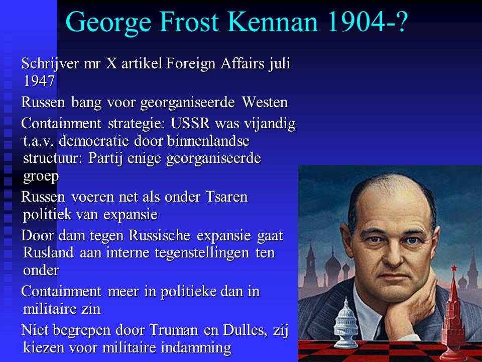 George Frost Kennan 1904- Schrijver mr X artikel Foreign Affairs juli 1947. Russen bang voor georganiseerde Westen.