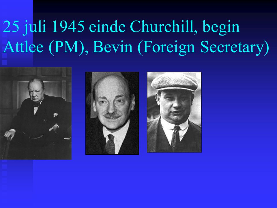 25 juli 1945 einde Churchill, begin Attlee (PM), Bevin (Foreign Secretary)