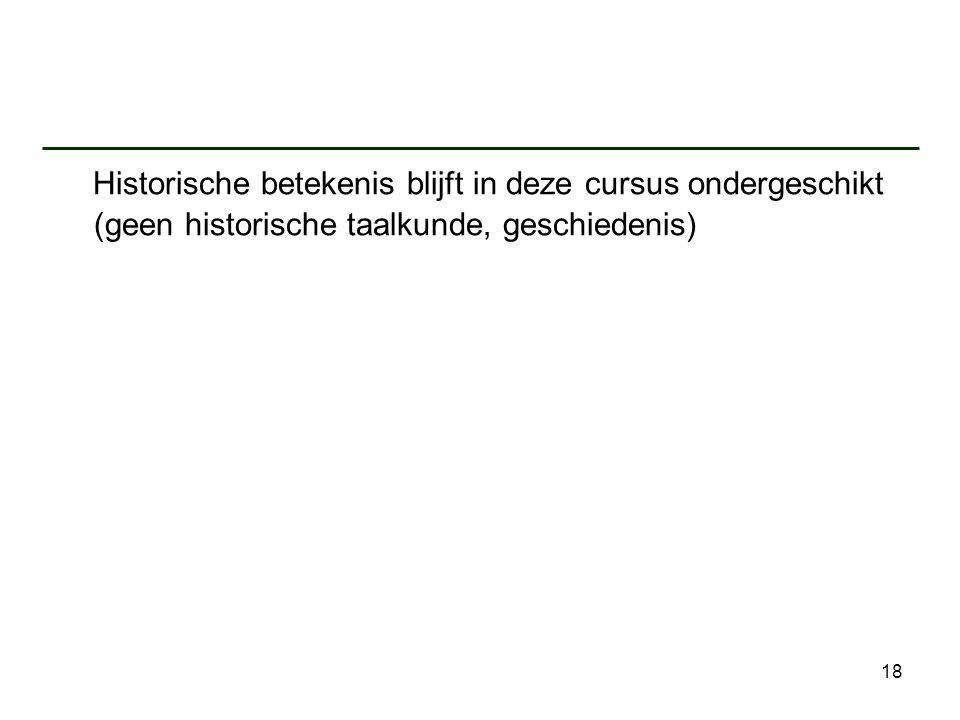 Historische betekenis blijft in deze cursus ondergeschikt (geen historische taalkunde, geschiedenis)