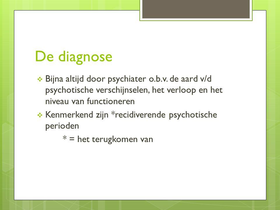 De diagnose Bijna altijd door psychiater o.b.v. de aard v/d psychotische verschijnselen, het verloop en het niveau van functioneren.